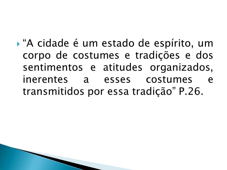 A cidade é um estado de espírito, um corpo de costumes e tradições e dos sentimentos e atitudes organizados, inerentes a esses costumes e transmitidos por essa tradição P.26.
