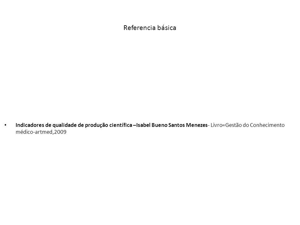 Referencia básica Indicadores de qualidade de produção científica –Isabel Bueno Santos Menezes- Livro=Gestão do Conhecimento médico-artmed,2009.