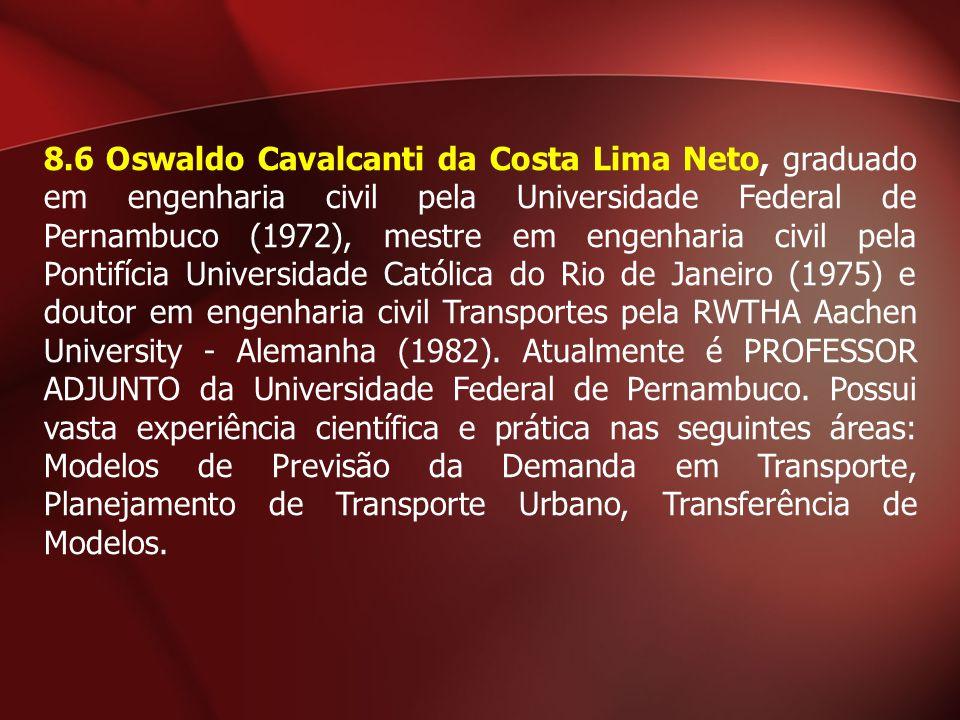 8.6 Oswaldo Cavalcanti da Costa Lima Neto, graduado em engenharia civil pela Universidade Federal de Pernambuco (1972), mestre em engenharia civil pela Pontifícia Universidade Católica do Rio de Janeiro (1975) e doutor em engenharia civil Transportes pela RWTHA Aachen University - Alemanha (1982).