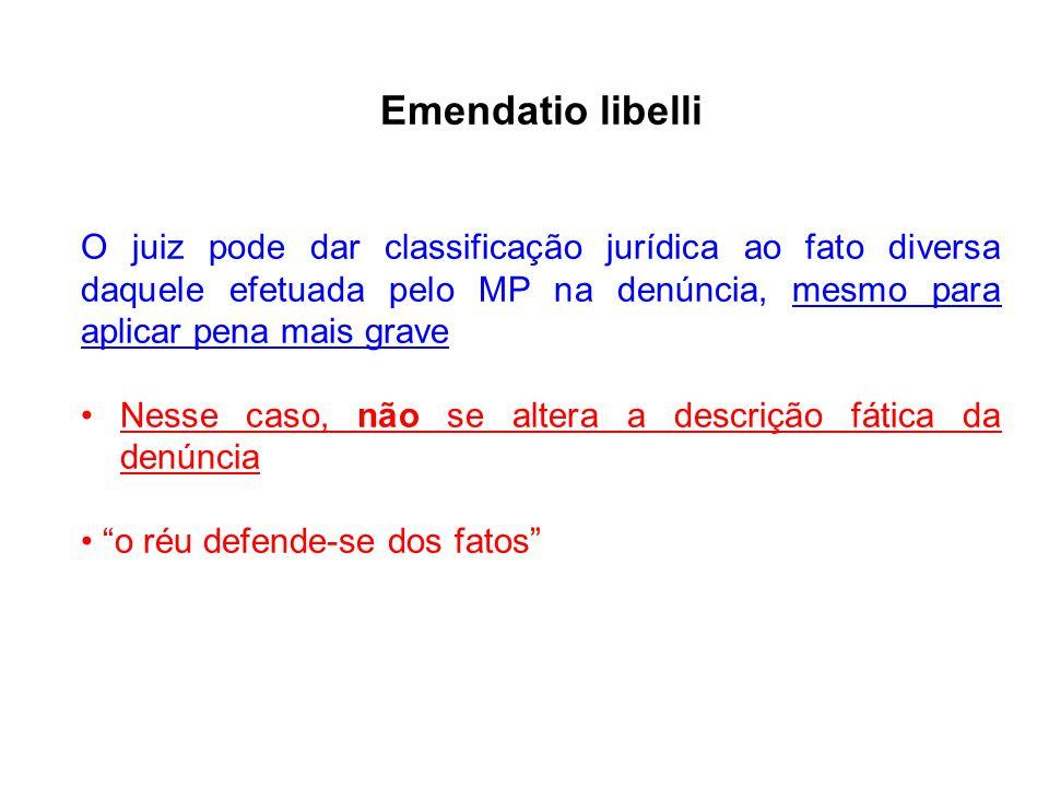Emendatio libelli O juiz pode dar classificação jurídica ao fato diversa daquele efetuada pelo MP na denúncia, mesmo para aplicar pena mais grave.