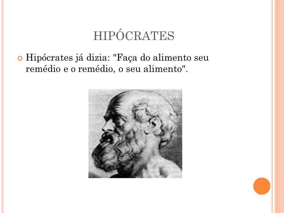 HIPÓCRATES Hipócrates já dizia: Faça do alimento seu remédio e o remédio, o seu alimento .