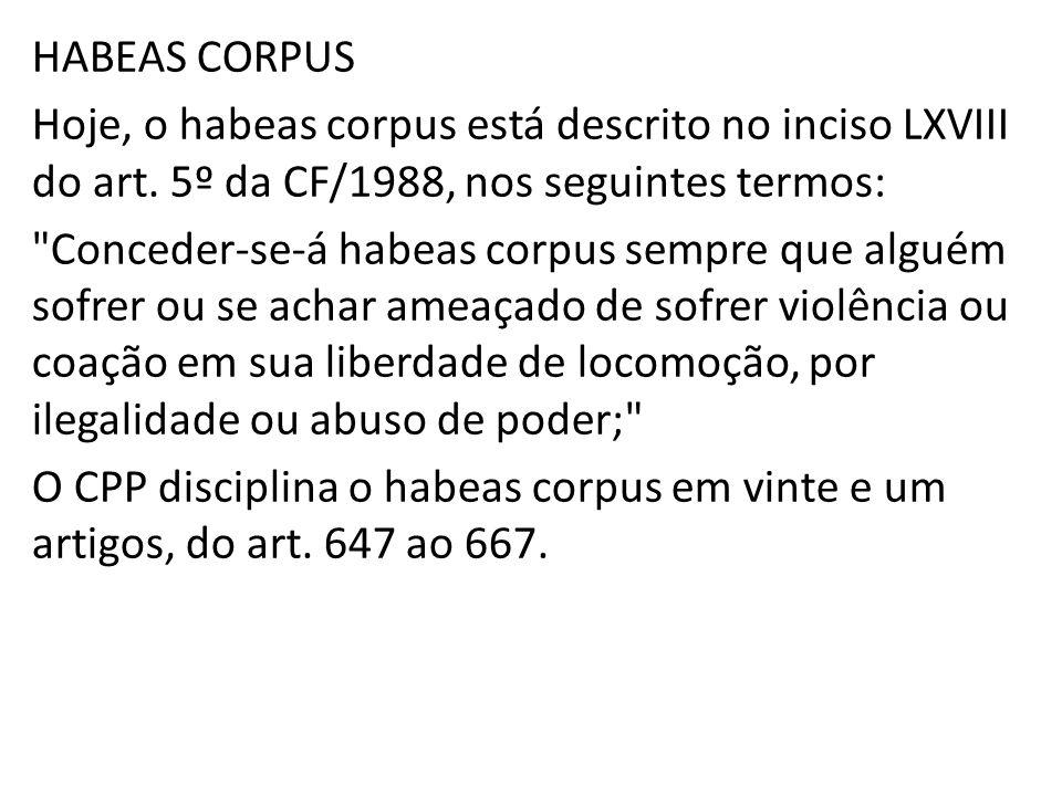 HABEAS CORPUS Hoje, o habeas corpus está descrito no inciso LXVIII do art. 5º da CF/1988, nos seguintes termos: