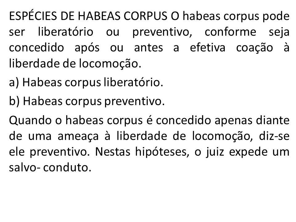 ESPÉCIES DE HABEAS CORPUS O habeas corpus pode ser liberatório ou preventivo, conforme seja concedido após ou antes a efetiva coação à liberdade de locomoção.