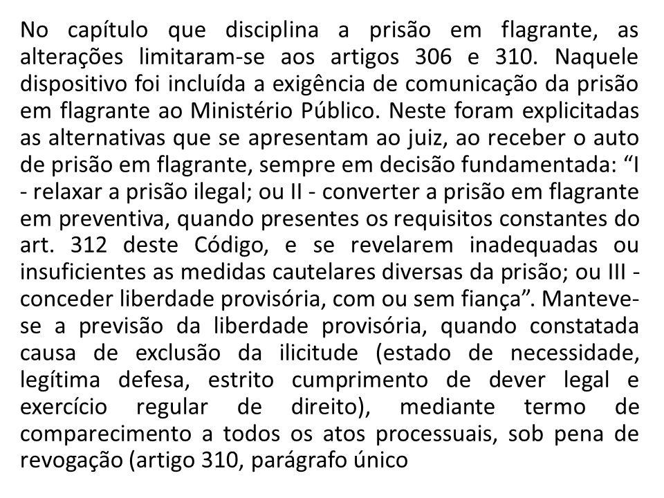 No capítulo que disciplina a prisão em flagrante, as alterações limitaram-se aos artigos 306 e 310.