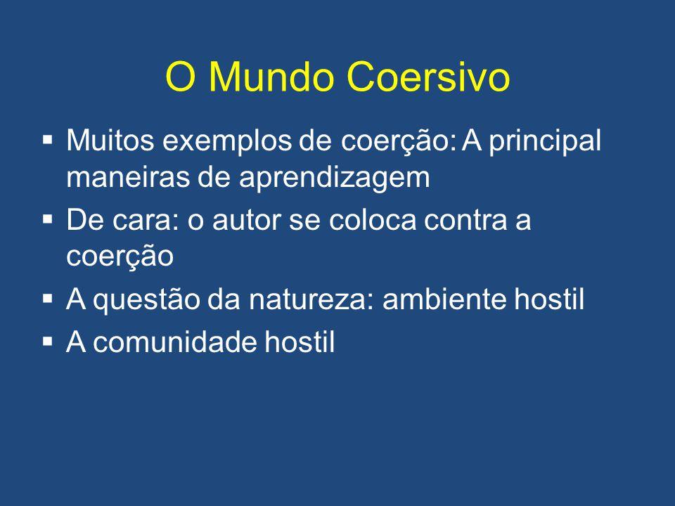 O Mundo Coersivo Muitos exemplos de coerção: A principal maneiras de aprendizagem. De cara: o autor se coloca contra a coerção.
