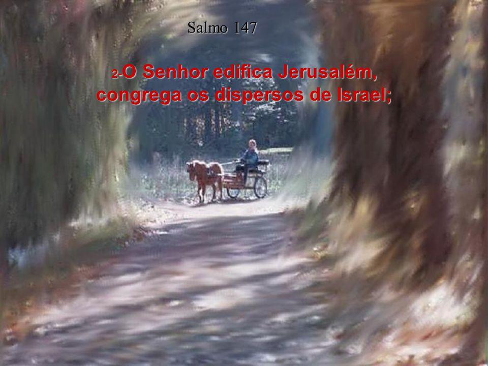 2-O Senhor edifica Jerusalém, congrega os dispersos de Israel;