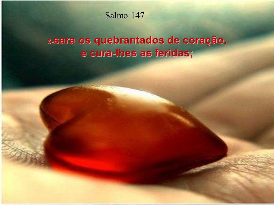 3-sara os quebrantados de coração, e cura-lhes as feridas;