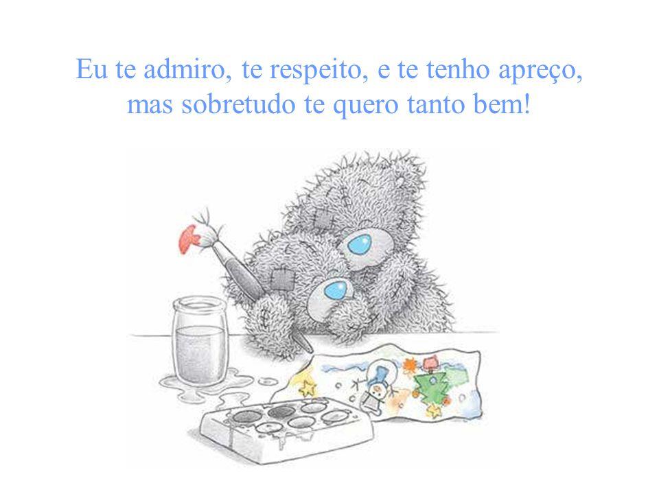 Eu te admiro, te respeito, e te tenho apreço, mas sobretudo te quero tanto bem!