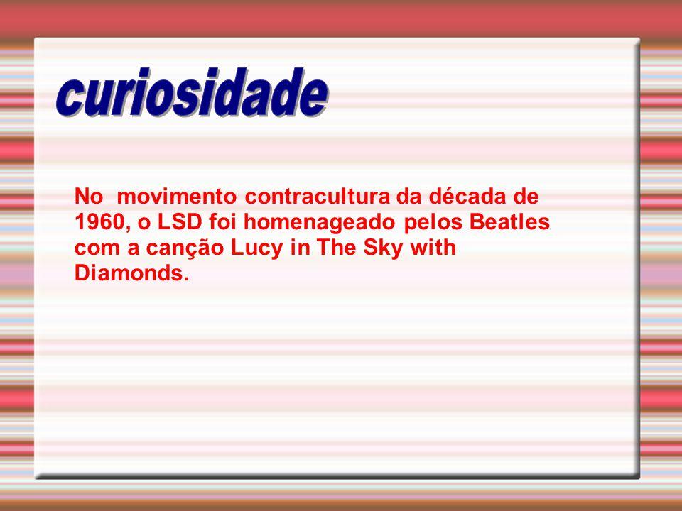 curiosidade No movimento contracultura da década de 1960, o LSD foi homenageado pelos Beatles com a canção Lucy in The Sky with Diamonds.