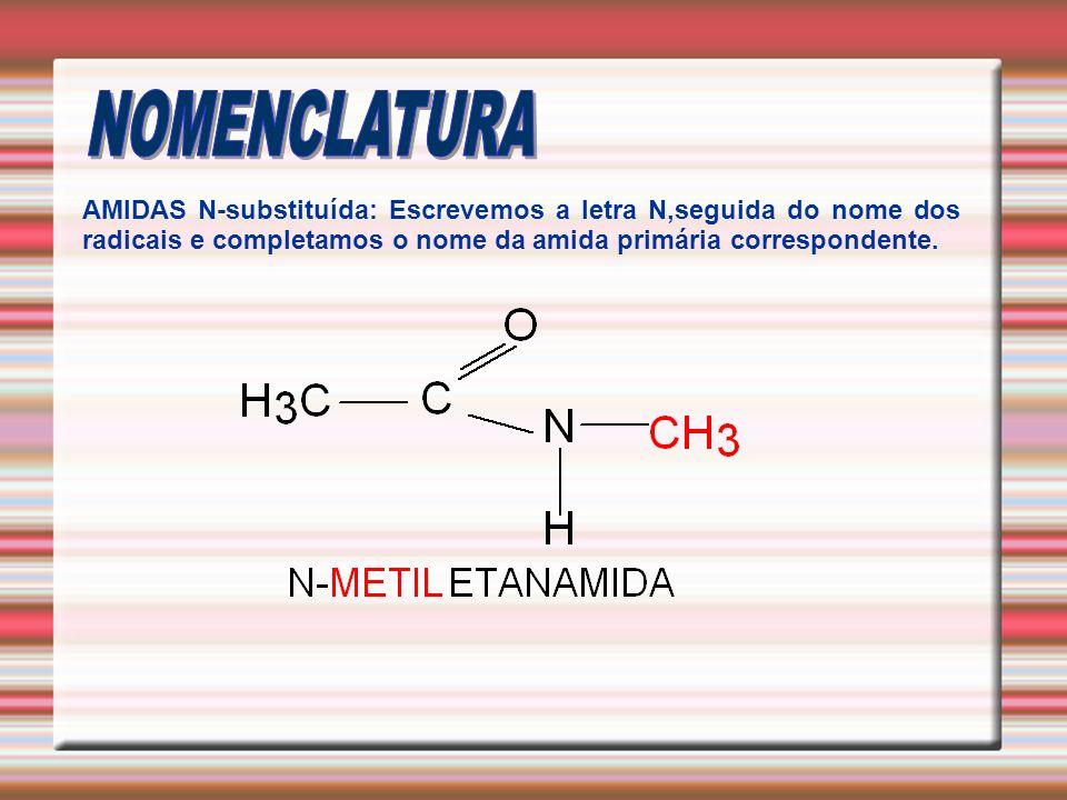 NOMENCLATURA AMIDAS N-substituída: Escrevemos a letra N,seguida do nome dos radicais e completamos o nome da amida primária correspondente.