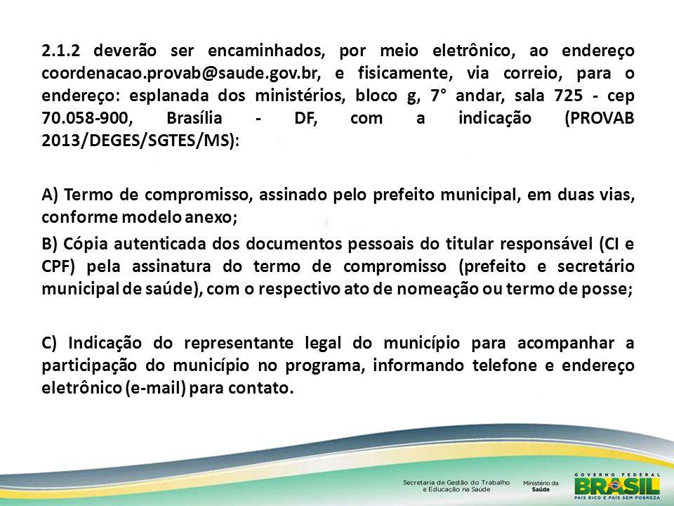 2.1.2 deverão ser encaminhados, por meio eletrônico, ao endereço coordenacao.provab@saude.gov.br, e fisicamente, via correio, para o endereço: esplanada dos ministérios, bloco g, 7° andar, sala 725 - cep 70.058-900, Brasília - DF, com a indicação (PROVAB 2013/DEGES/SGTES/MS):