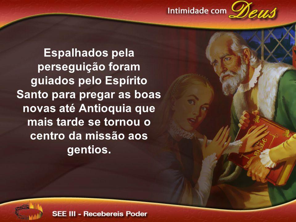 Espalhados pela perseguição foram guiados pelo Espírito Santo para pregar as boas novas até Antioquia que mais tarde se tornou o centro da missão aos gentios.