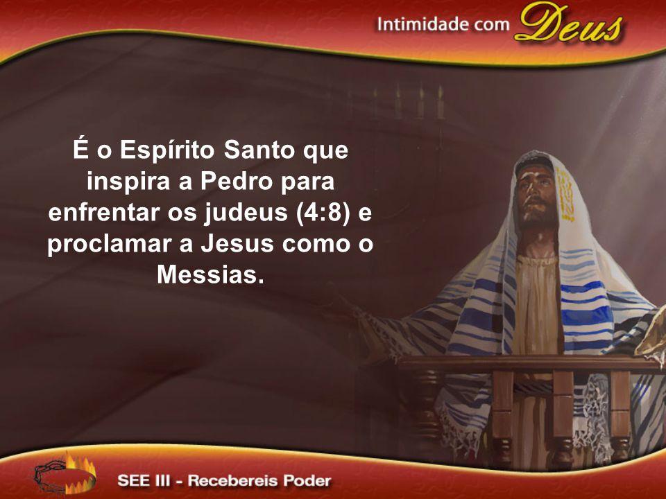 É o Espírito Santo que inspira a Pedro para enfrentar os judeus (4:8) e proclamar a Jesus como o Messias.