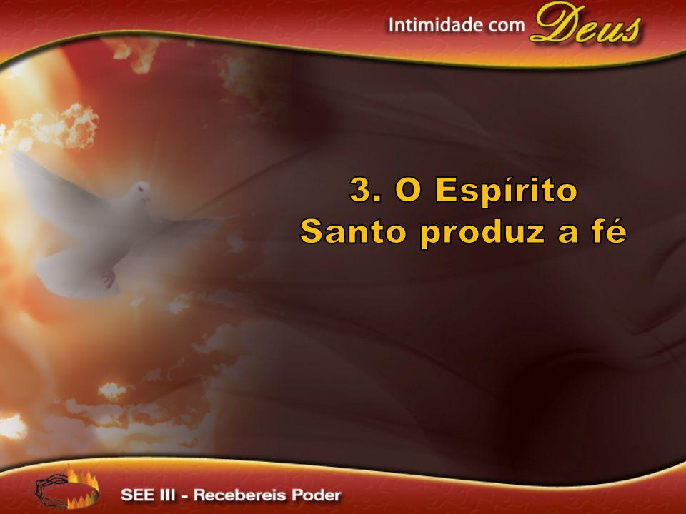 3. O Espírito Santo produz a fé