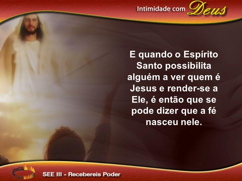 E quando o Espírito Santo possibilita alguém a ver quem é Jesus e render-se a Ele, é então que se pode dizer que a fé nasceu nele.