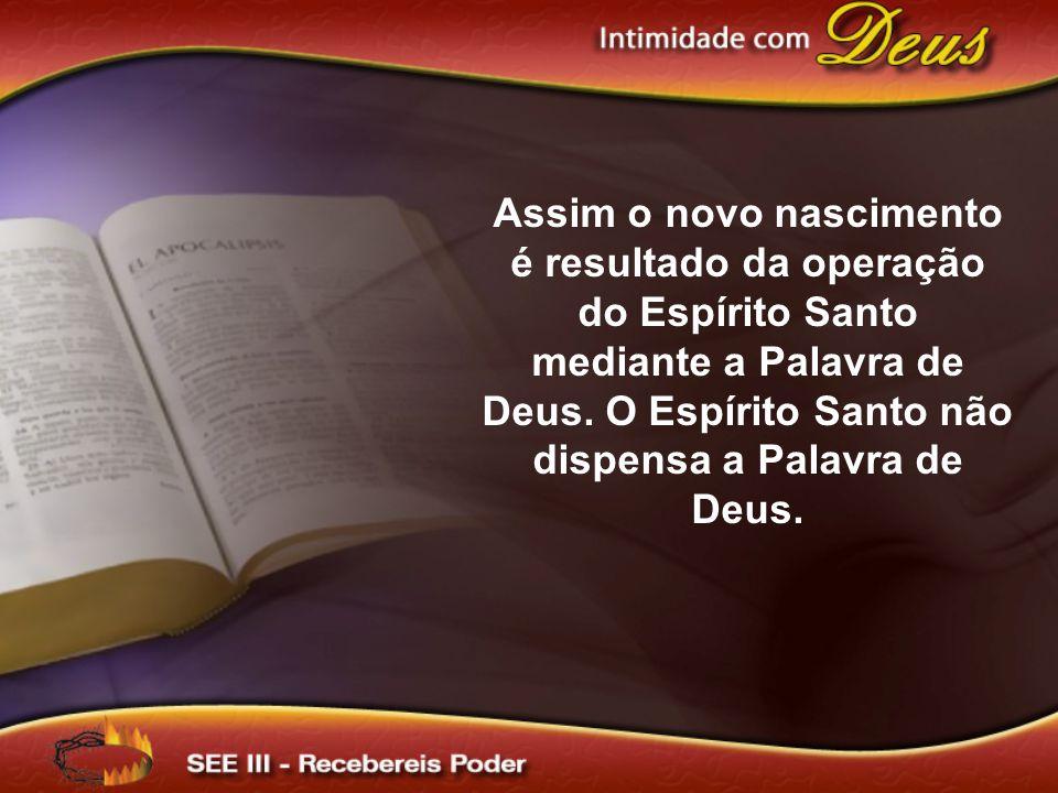 Assim o novo nascimento é resultado da operação do Espírito Santo mediante a Palavra de Deus.