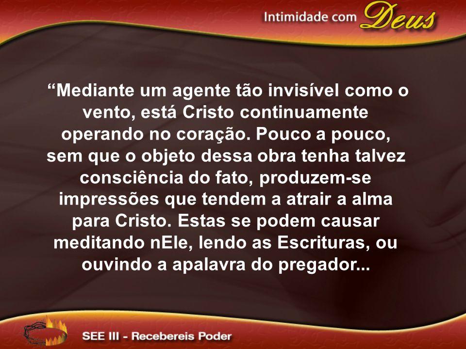 Mediante um agente tão invisível como o vento, está Cristo continuamente operando no coração.