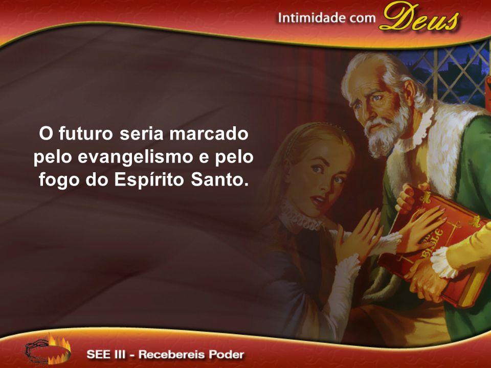 O futuro seria marcado pelo evangelismo e pelo fogo do Espírito Santo.