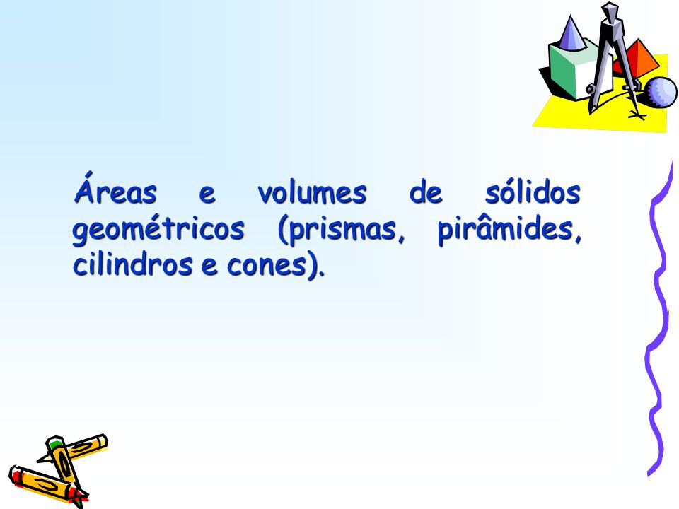 Áreas e volumes de sólidos geométricos (prismas, pirâmides, cilindros e cones).