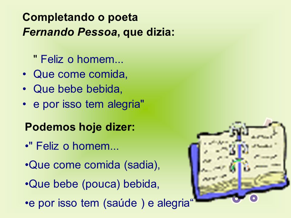 Completando o poeta Fernando Pessoa, que dizia: Feliz o homem... Que come comida, Que bebe bebida,