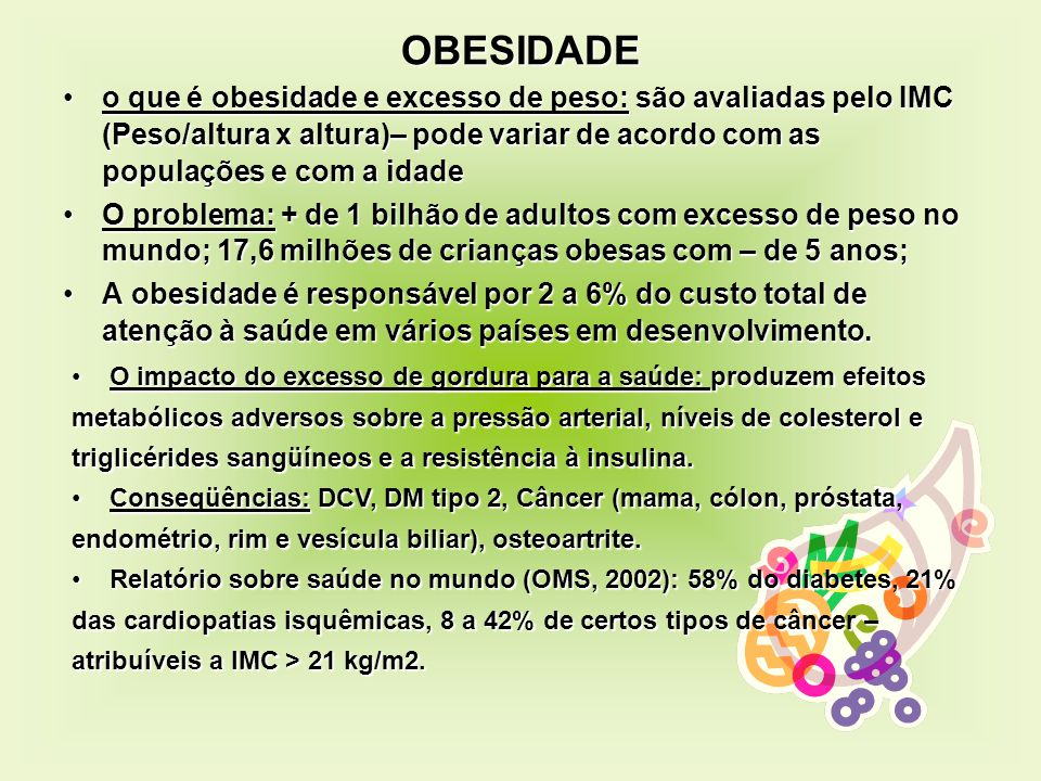 OBESIDADE o que é obesidade e excesso de peso: são avaliadas pelo IMC (Peso/altura x altura)– pode variar de acordo com as populações e com a idade.