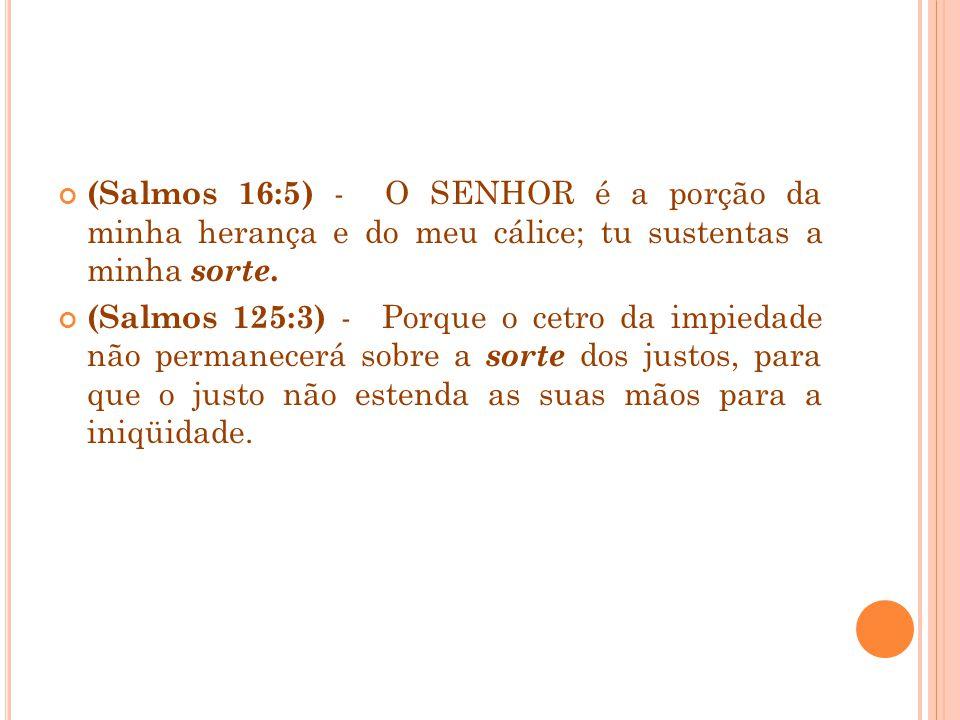 (Salmos 16:5) - O SENHOR é a porção da minha herança e do meu cálice; tu sustentas a minha sorte.