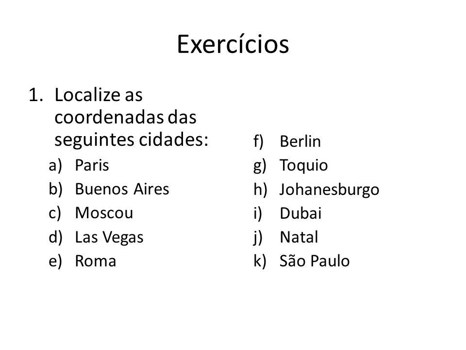 Exercícios Localize as coordenadas das seguintes cidades: Berlin Paris