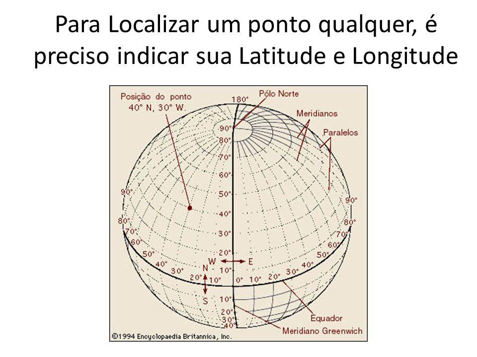 Para Localizar um ponto qualquer, é preciso indicar sua Latitude e Longitude