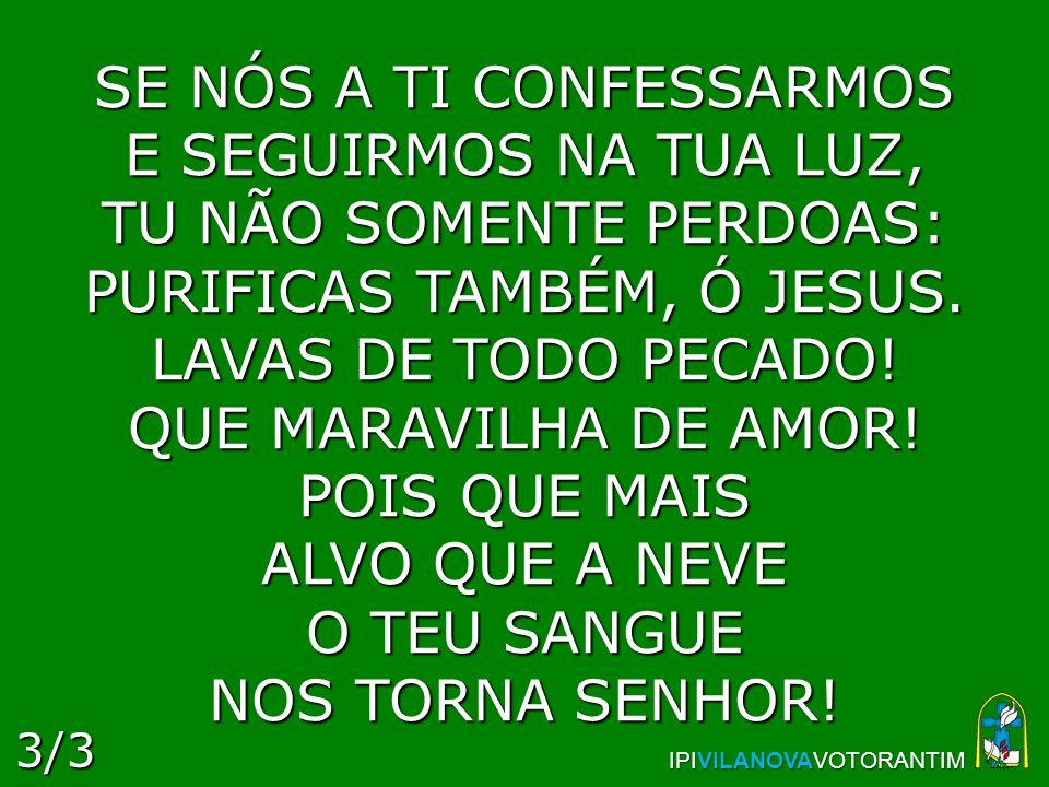 SE NÓS A TI CONFESSARMOS E SEGUIRMOS NA TUA LUZ, TU NÃO SOMENTE PERDOAS: PURIFICAS TAMBÉM, Ó JESUS. LAVAS DE TODO PECADO! QUE MARAVILHA DE AMOR! POIS QUE MAIS ALVO QUE A NEVE O TEU SANGUE NOS TORNA SENHOR!