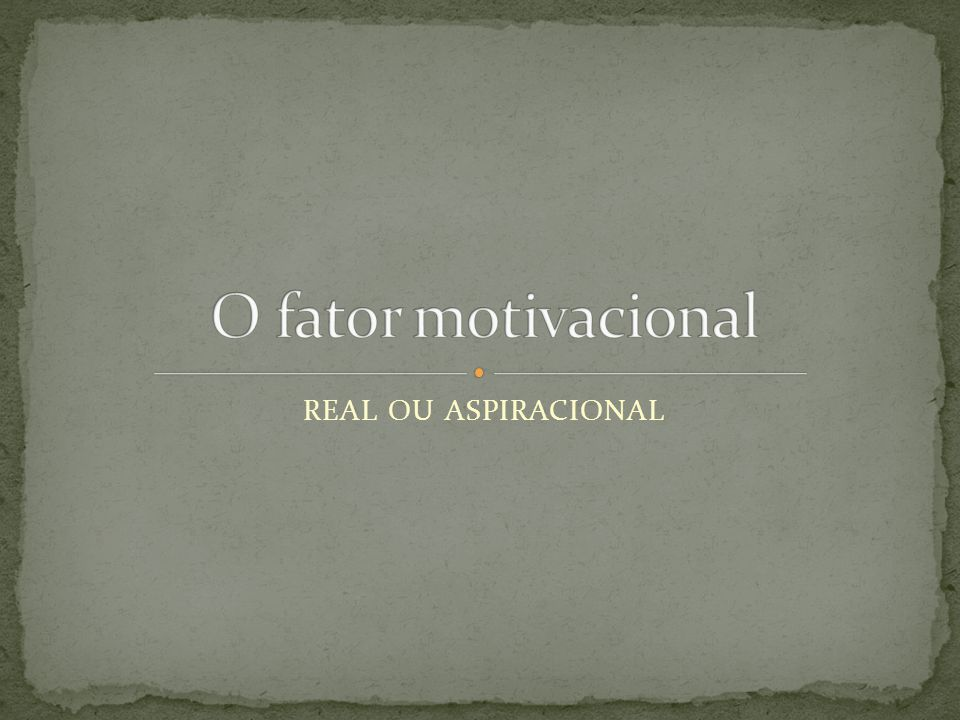 O fator motivacional REAL OU ASPIRACIONAL
