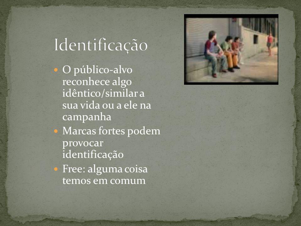 Identificação O público-alvo reconhece algo idêntico/similar a sua vida ou a ele na campanha. Marcas fortes podem provocar identificação.