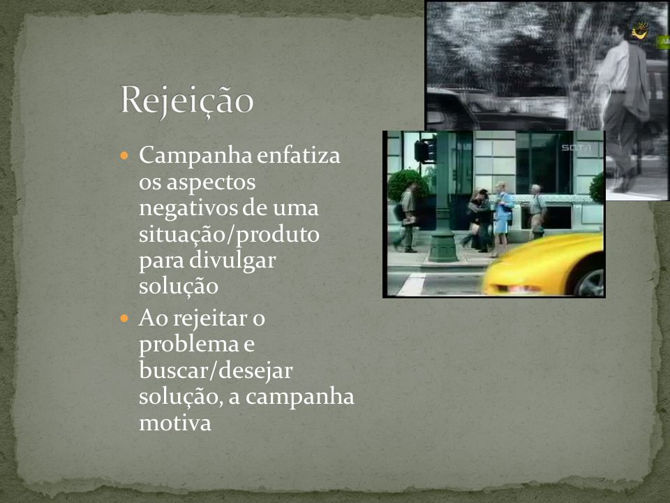 Rejeição Campanha enfatiza os aspectos negativos de uma situação/produto para divulgar solução.