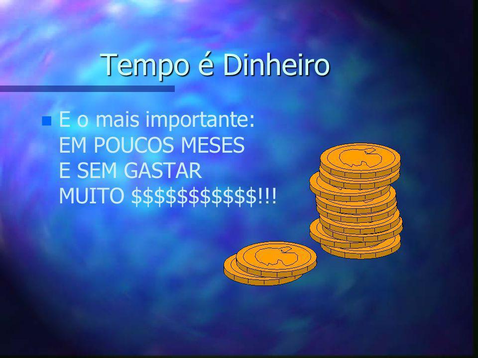 Tempo é Dinheiro E o mais importante: EM POUCOS MESES E SEM GASTAR MUITO $$$$$$$$$$$!!!