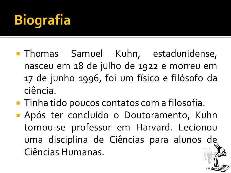 Biografia Thomas Samuel Kuhn, estadunidense, nasceu em 18 de julho de 1922 e morreu em 17 de junho 1996, foi um físico e filósofo da ciência.