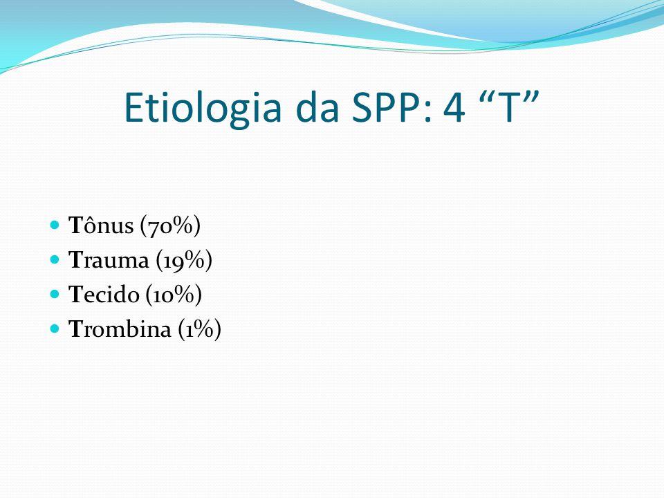Etiologia da SPP: 4 T Tônus (70%) Trauma (19%) Tecido (10%)