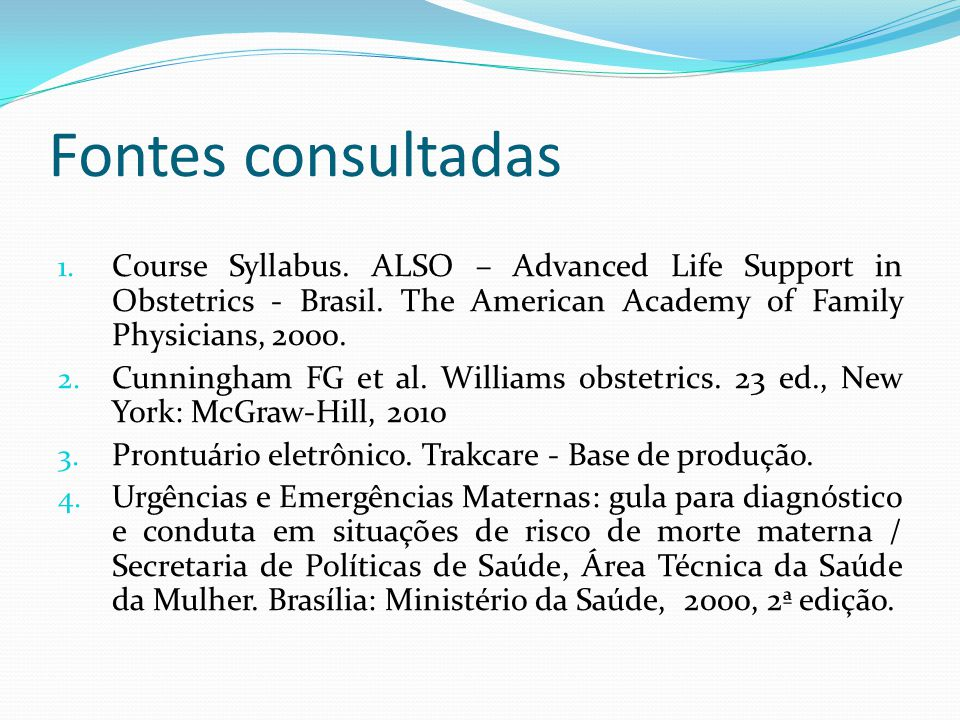 Fontes consultadas Course Syllabus. ALSO – Advanced Life Support in Obstetrics - Brasil. The American Academy of Family Physicians, 2000.