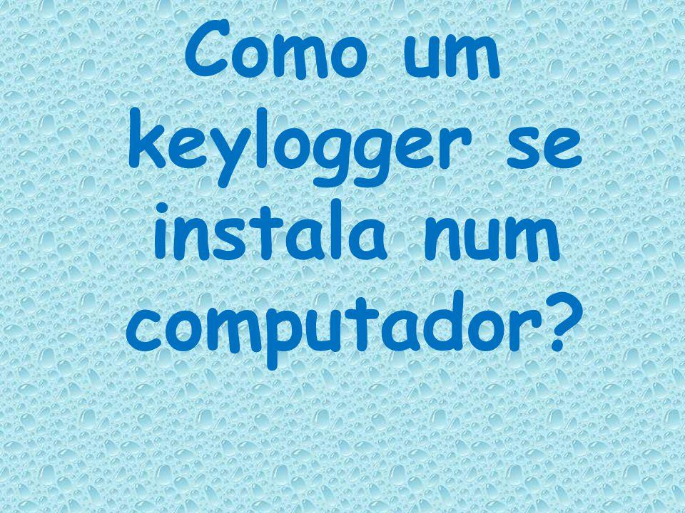 Como um keylogger se instala num computador