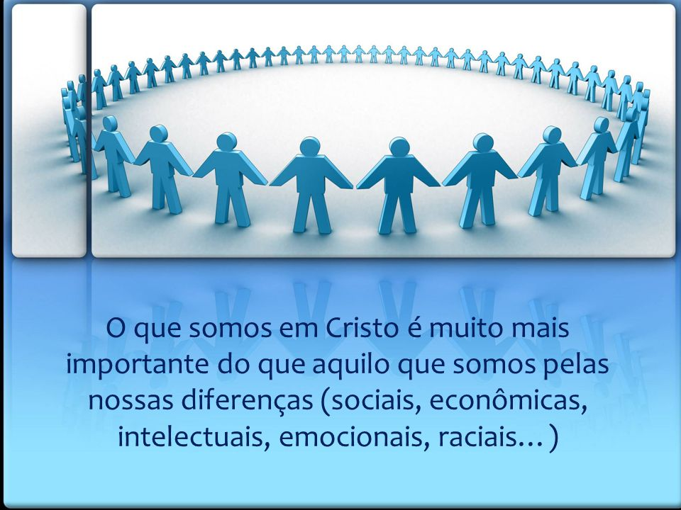 O que somos em Cristo é muito mais importante do que aquilo que somos pelas nossas diferenças (sociais, econômicas, intelectuais, emocionais, raciais…)