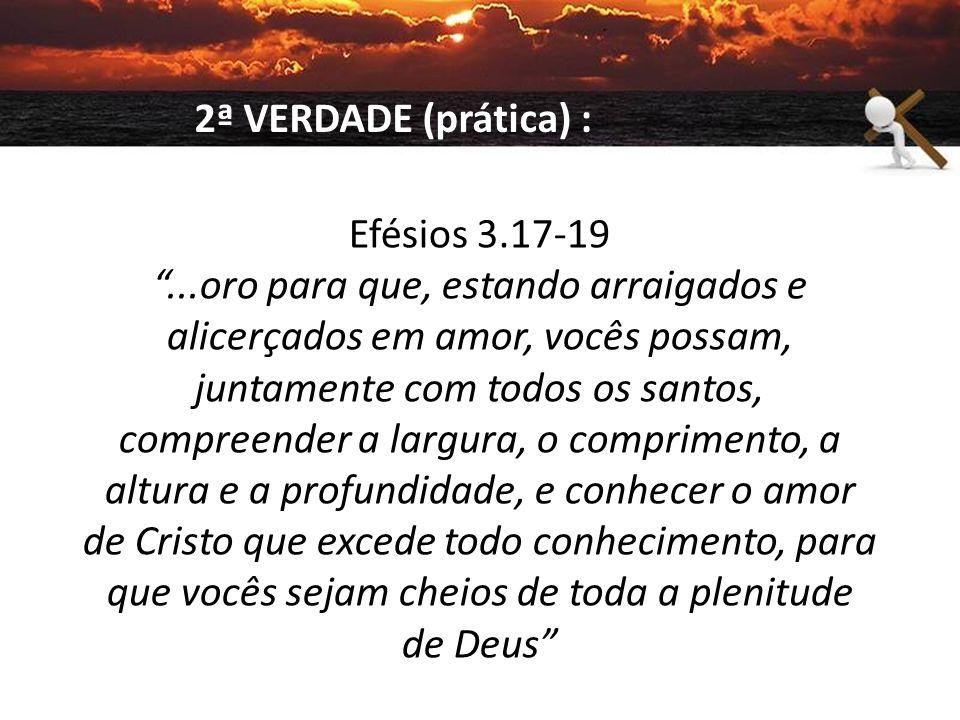 2ª VERDADE (prática) : Efésios 3.17-19.