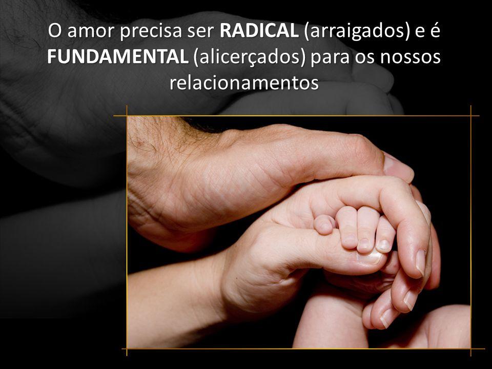 O amor precisa ser RADICAL (arraigados) e é FUNDAMENTAL (alicerçados) para os nossos relacionamentos
