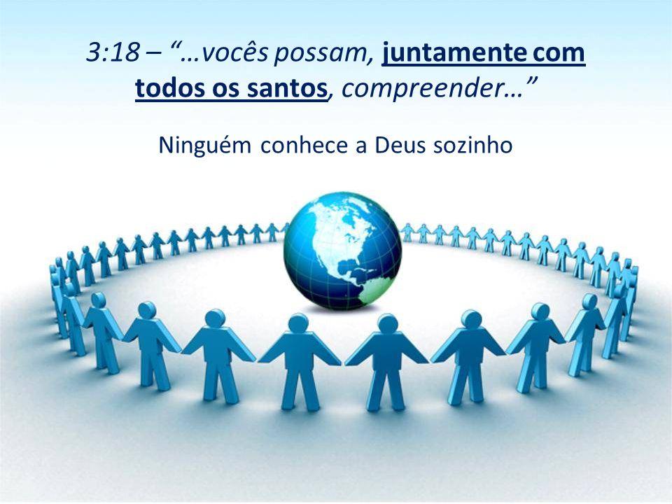 3:18 – …vocês possam, juntamente com todos os santos, compreender…