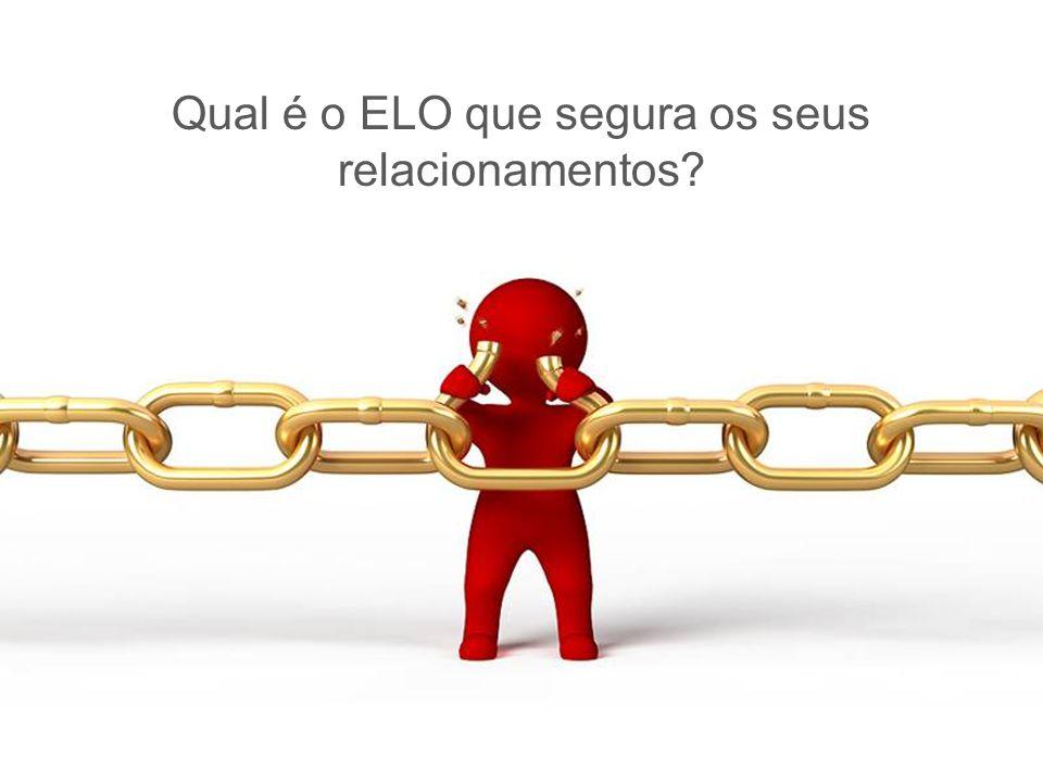 Qual é o ELO que segura os seus relacionamentos