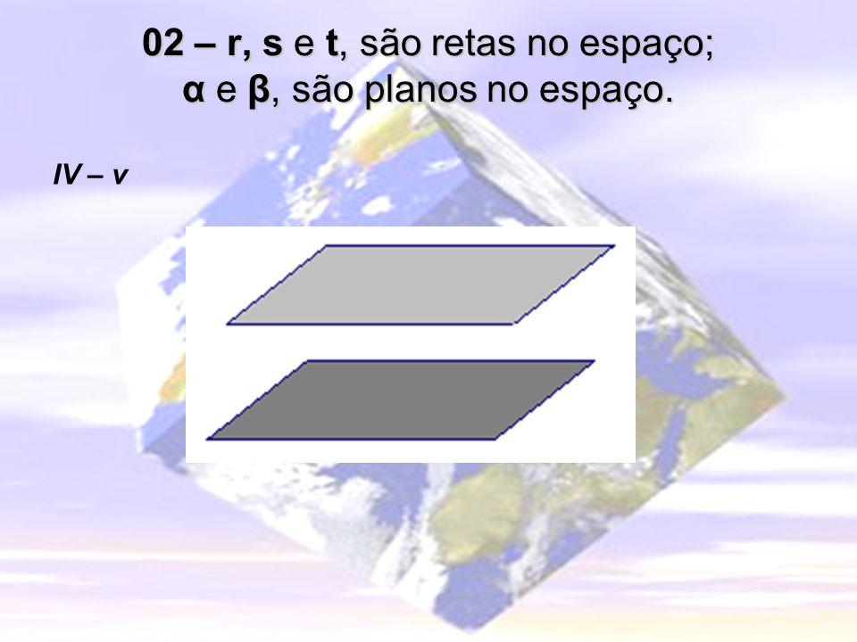 02 – r, s e t, são retas no espaço; α e β, são planos no espaço.