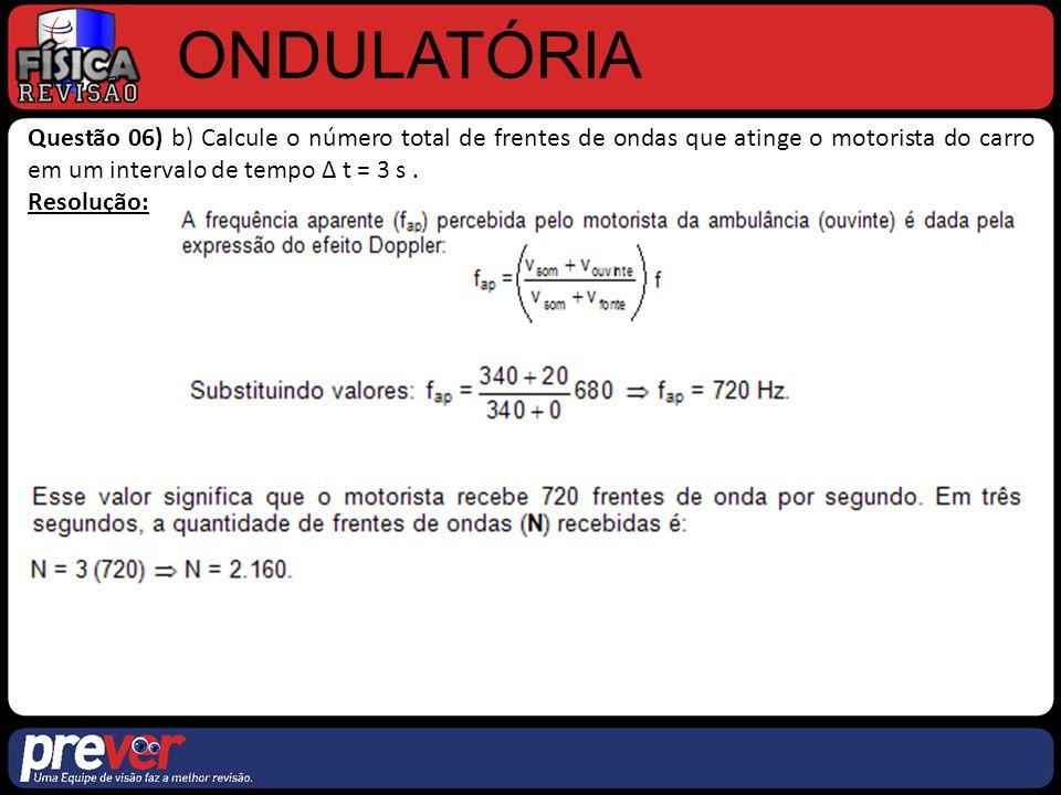 ONDULATÓRIA Questão 06) b) Calcule o número total de frentes de ondas que atinge o motorista do carro em um intervalo de tempo ∆ t = 3 s .