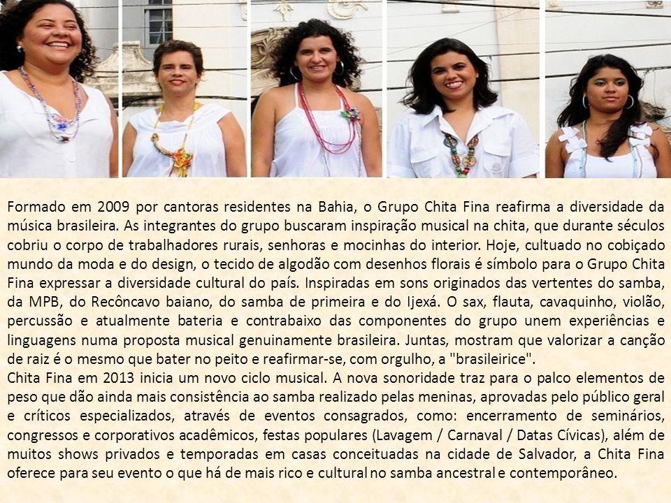 Formado em 2009 por cantoras residentes na Bahia, o Grupo Chita Fina reafirma a diversidade da música brasileira. As integrantes do grupo buscaram inspiração musical na chita, que durante séculos cobriu o corpo de trabalhadores rurais, senhoras e mocinhas do interior. Hoje, cultuado no cobiçado mundo da moda e do design, o tecido de algodão com desenhos florais é símbolo para o Grupo Chita Fina expressar a diversidade cultural do país. Inspiradas em sons originados das vertentes do samba, da MPB, do Recôncavo baiano, do samba de primeira e do Ijexá. O sax, flauta, cavaquinho, violão, percussão e atualmente bateria e contrabaixo das componentes do grupo unem experiências e linguagens numa proposta musical genuinamente brasileira. Juntas, mostram que valorizar a canção de raiz é o mesmo que bater no peito e reafirmar-se, com orgulho, a brasileirice .