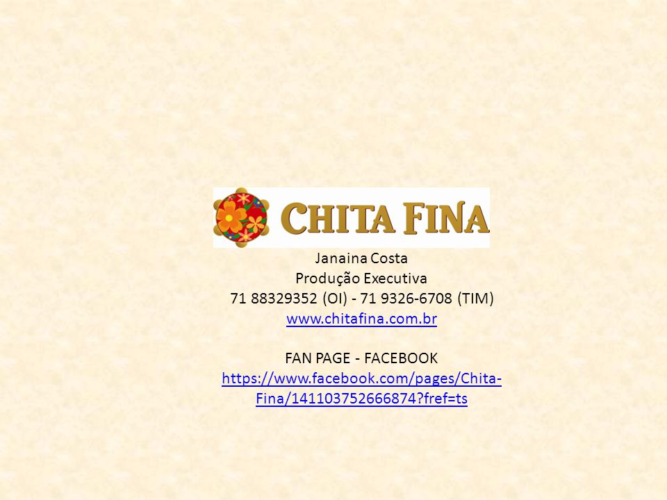 Janaina Costa Produção Executiva. 71 88329352 (OI) - 71 9326-6708 (TIM) www.chitafina.com.br. FAN PAGE - FACEBOOK.