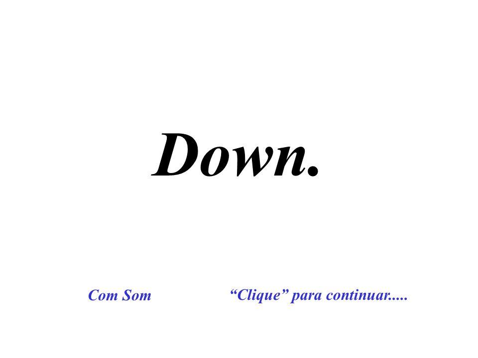 Down. Com Som Clique para continuar.....