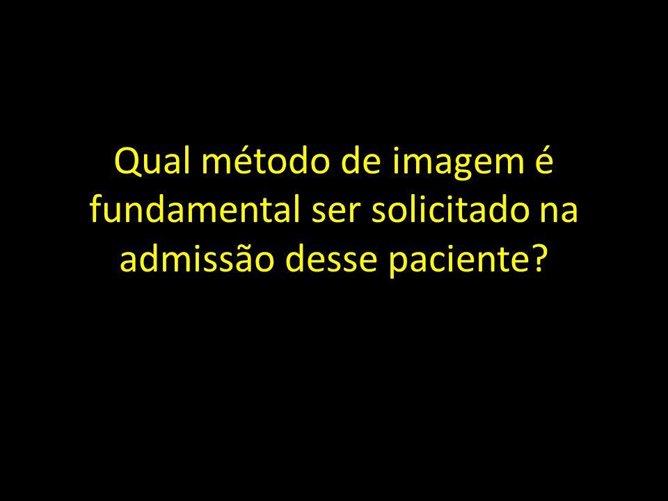 Qual método de imagem é fundamental ser solicitado na admissão desse paciente