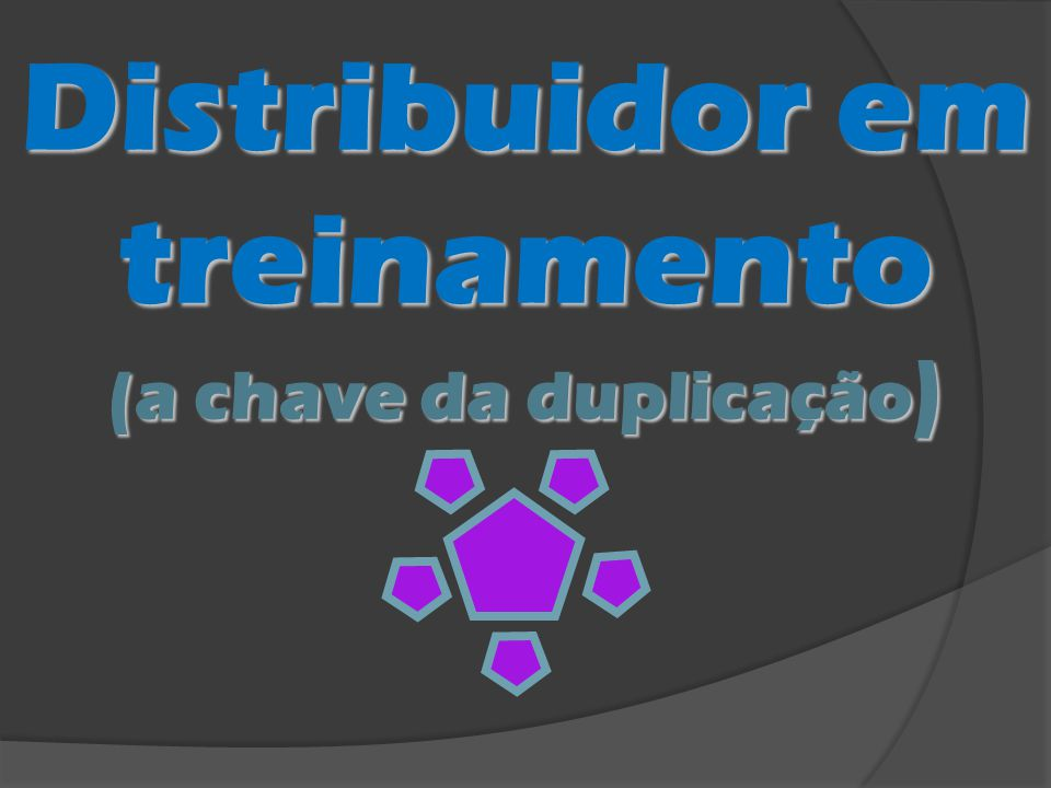 Distribuidor em treinamento (a chave da duplicação)