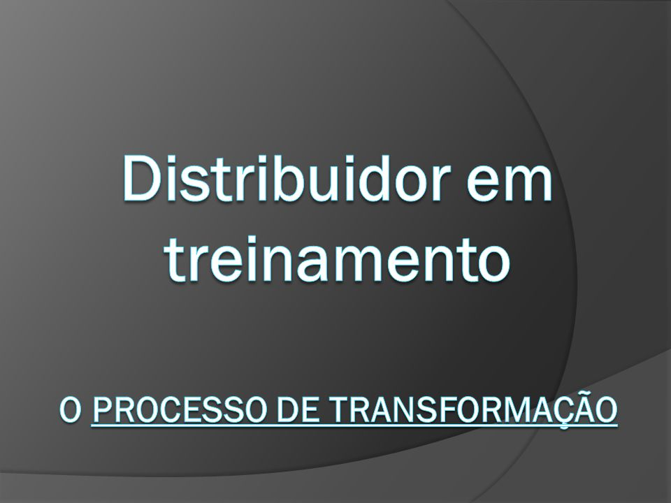 Distribuidor em treinamento O PROCESSO DE TRANSFORMAÇÃO